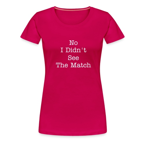 No I Didn't See the Match - Women's Premium T-Shirt