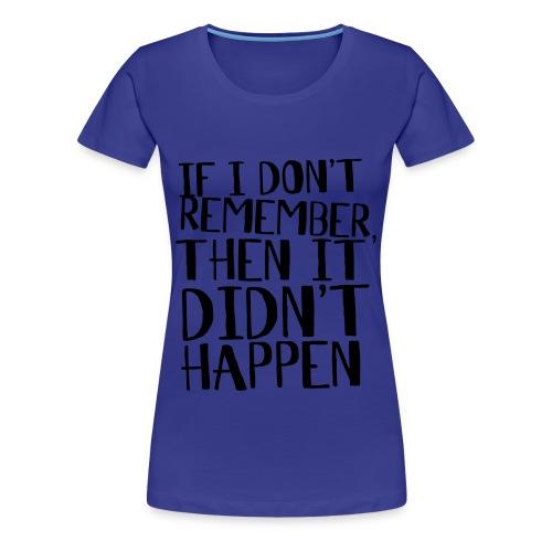 If I don't remember it didn't happen - Women's Premium T-Shirt