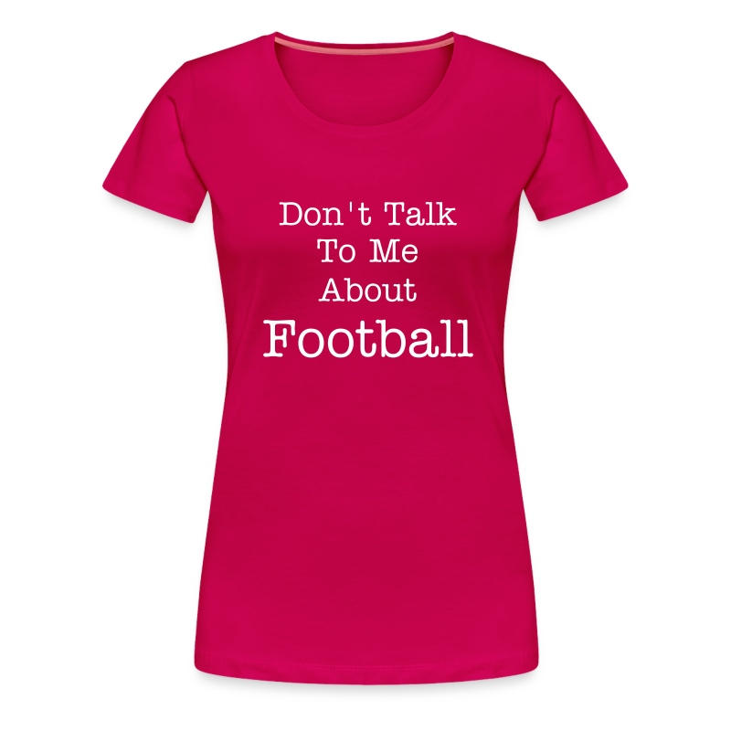 Don't Talk To Me About Football - Women's Premium T-Shirt