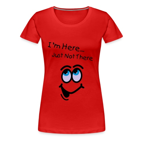 Here, But Not There... Womens - Women's Premium T-Shirt