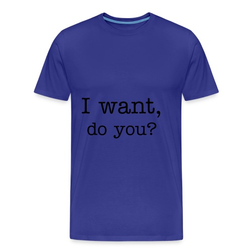 I want, do you? - Men's Premium T-Shirt
