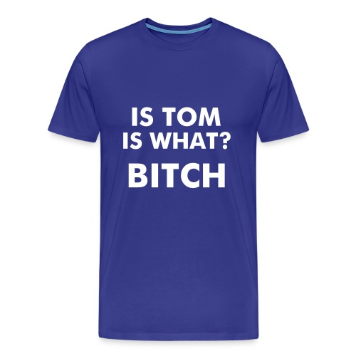 IS TOM, IS WHAT BITCH? - Camiseta premium hombre