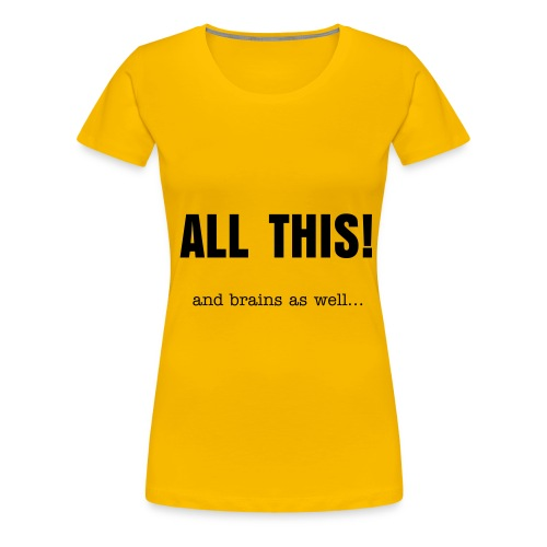 all this (and brains as well) - Women's Premium T-Shirt