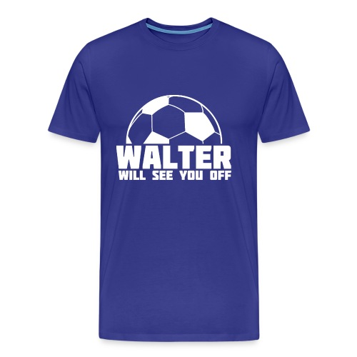 Walter Will See You Off - Men's Premium T-Shirt