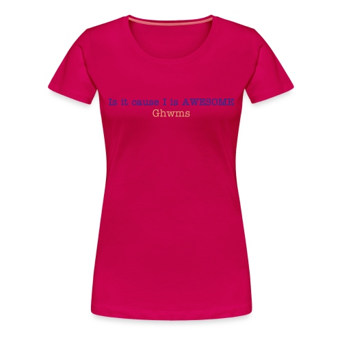 Is it cause I is Awesome (Female) - Women's Premium T-Shirt