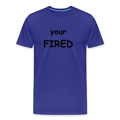Your Fired - Men's Premium T-Shirt