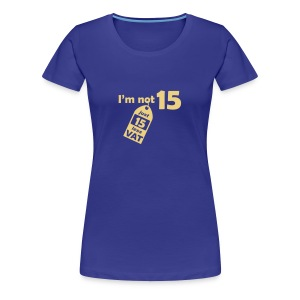 I'm not 15, I'm 15 less VAT - Women's Premium T-Shirt