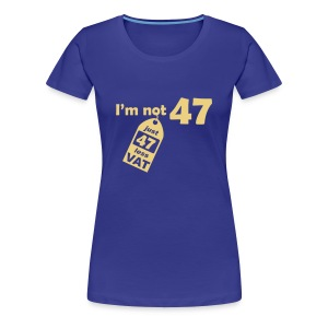I'm not 47, I'm 47 less VAT - Women's Premium T-Shirt