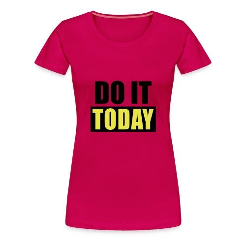 do it today. - Naisten premium t-paita