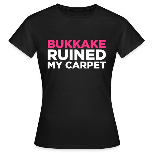 Bukkake ruined my carpet I - girls - Women's T-Shirt
