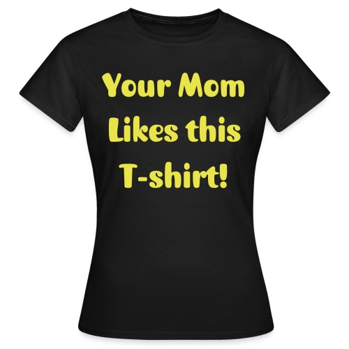 Your Mom Likes this T-shirt! (Womens) - Women's T-Shirt
