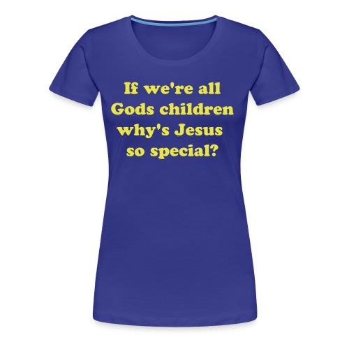 If we're all Gods children why's Jesus so special? (Womens) - Women's Premium T-Shirt