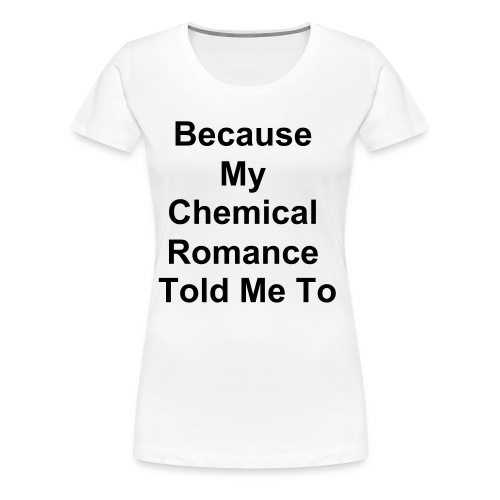 Because My Chemical Romance Told Me To  - Women's Premium T-Shirt