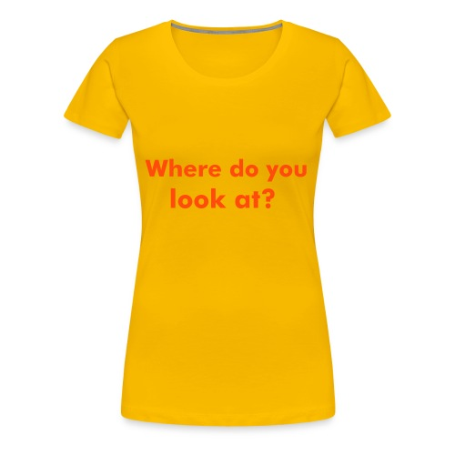Where do you look at? (Woman only)  - Camiseta premium mujer