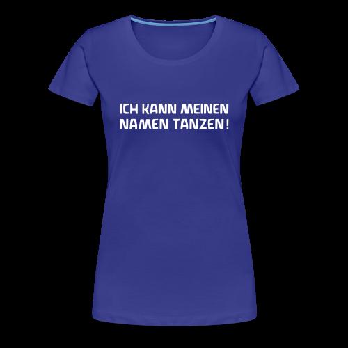 ICH KANN MEINEN NAMEN TANZEN! - Frauen Premium T-Shirt