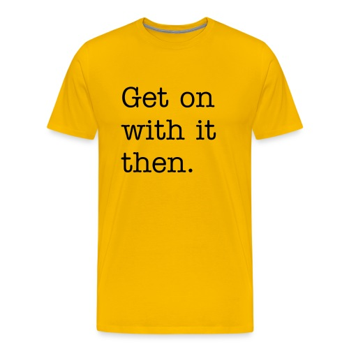 Get on with it then. - Men's Premium T-Shirt