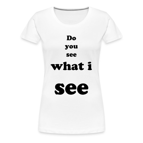 do you see what i see - Women's Premium T-Shirt
