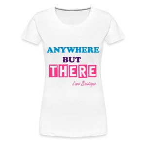 Anywhere But There - Women's Premium T-Shirt