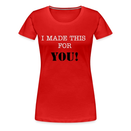 I made this for you ! - Women's Premium T-Shirt