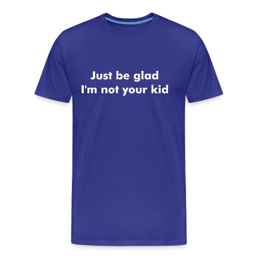 Funny T-shirt Just be glad.. - Mannen Premium T-shirt