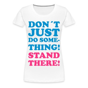 STAND THERE! Girlie Tee - Women's Premium T-Shirt