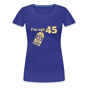 I'm not 45, I'm 45 less VAT - Women's Premium T-Shirt