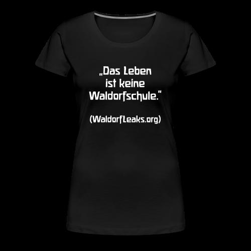 Das Leben ist keine Waldorfschule. (WaldorfLeaks.org) - Frauen Premium T-Shirt
