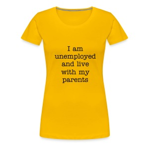 I am unemployed and live with my parents - Women's Premium T-Shirt
