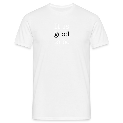 It is good to be. - Men's T-Shirt
