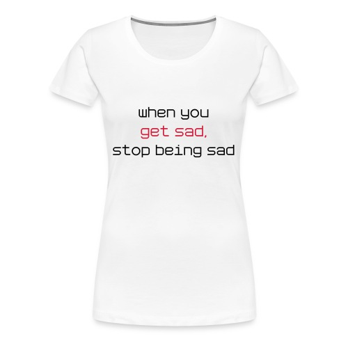 When you get sad, stop being sad - and be AWESOME instead - Frauen Premium T-Shirt