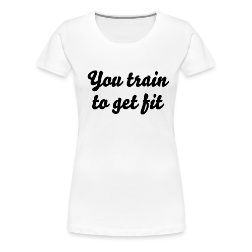 You train to get fit, I train to kick your ass - Women's Premium T-Shirt