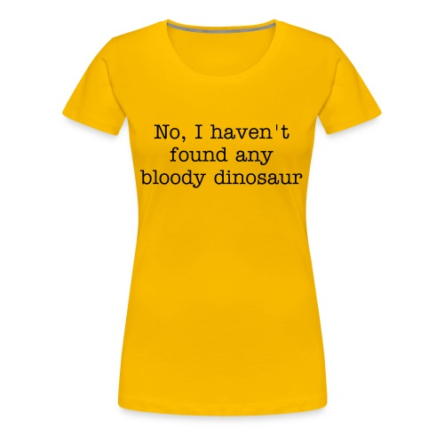 No, I haven't found any bloody dinosaur - Women's Premium T-Shirt