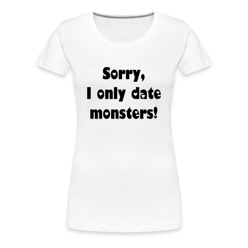I only date MONSTERS - Women's Premium T-Shirt