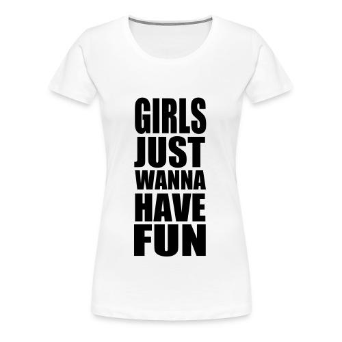 Girls just wanne have fun! - Women's Premium T-Shirt