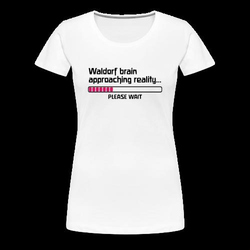 Waldorf brain approaching reality... PLEASE WAIT Girlie Shirt - Women's Premium T-Shirt