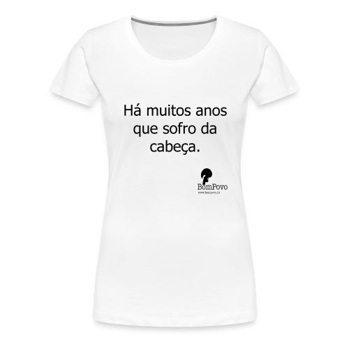 Há muitos anos que sofro da cabeça. - Women's Premium T-Shirt