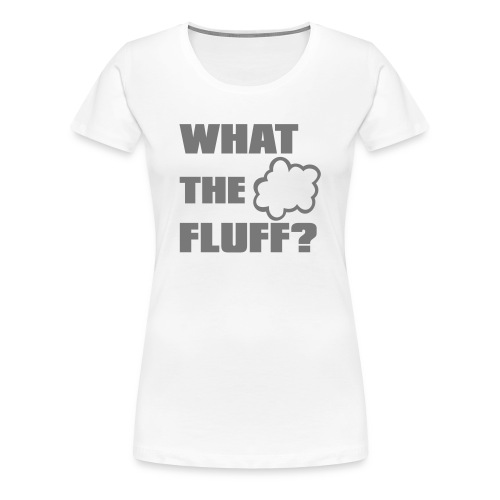What the FLUFF - Female - Women's Premium T-Shirt