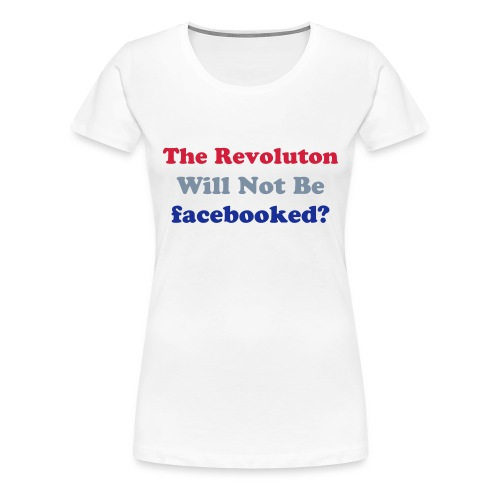 The Revolution Will Not Be facebooked? - Women's Premium T-Shirt