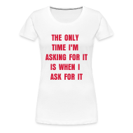 T-Shirts ~ Women's Premium T-Shirt ~ The Only Time I'm Asking For It