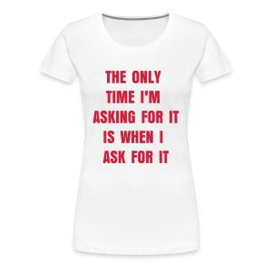 The Only Time I'm Asking For It - Women's Premium T-Shirt