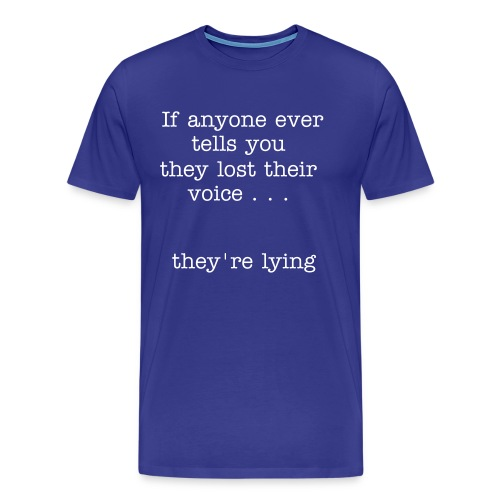 Men's Premium T-Shirt - If anyone ever tells you they've lost their voice . . .  They're lying