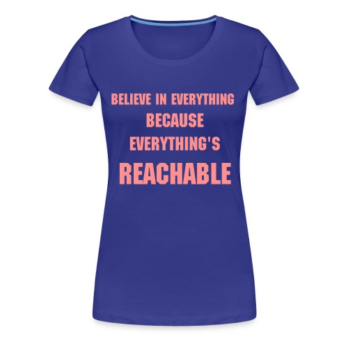 Maglietta Believe In Everything Because Everything's Reachable - Maglietta Premium da donna
