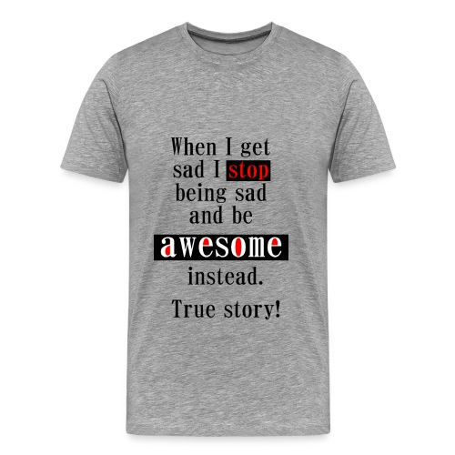 When I get sad I stop being sad and be awesome instead. True story! - Männer Premium T-Shirt