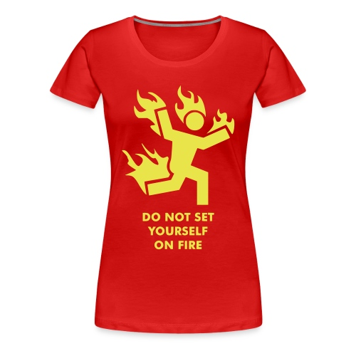 Do not set yourself on fire - Frauen Premium T-Shirt