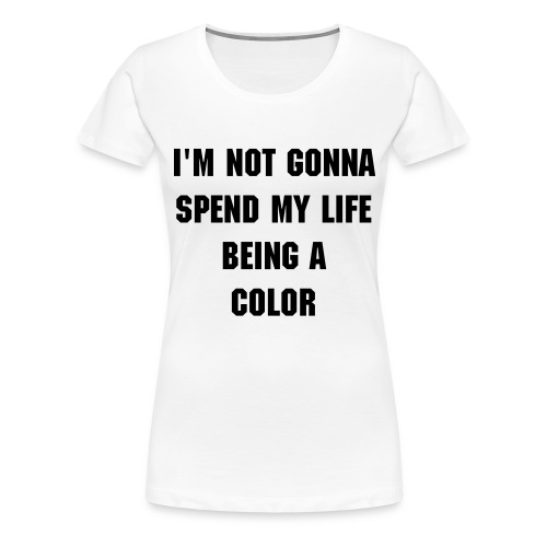 I'm not gonna spend my life being a color - Frauen - Weiß/Schwarz - Frauen Premium T-Shirt