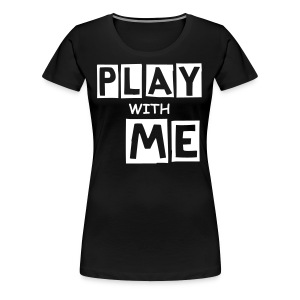 PLAY WITH ME|BLACK| PART NO oNE.oNE - Frauen Premium T-Shirt
