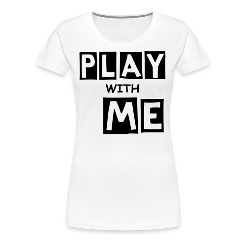 PLAY WITH ME|WHITE| PART NO oNE.oNE - Frauen Premium T-Shirt