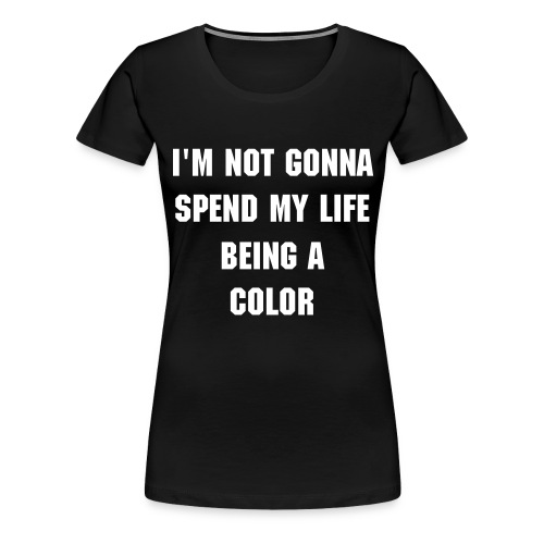 I'm not gonna spend my life being a color - Frauen - Schwarz/Weiß - Frauen Premium T-Shirt