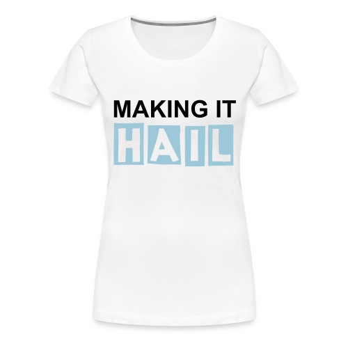 Making it HAIL (F) - Vrouwen Premium T-shirt