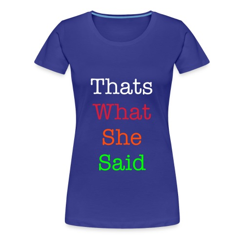 Thats What She Said Woman's T-shirt - Women's Premium T-Shirt